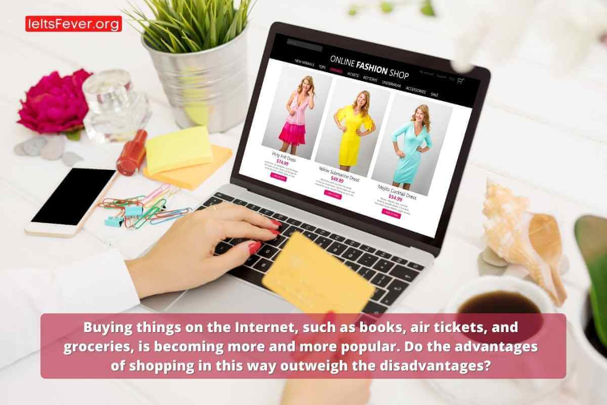 Buying things on the Internet, such as books, air tickets, and groceries, is becoming more and more popular. Do the advantages of shopping in this way outweigh the disadvantages?