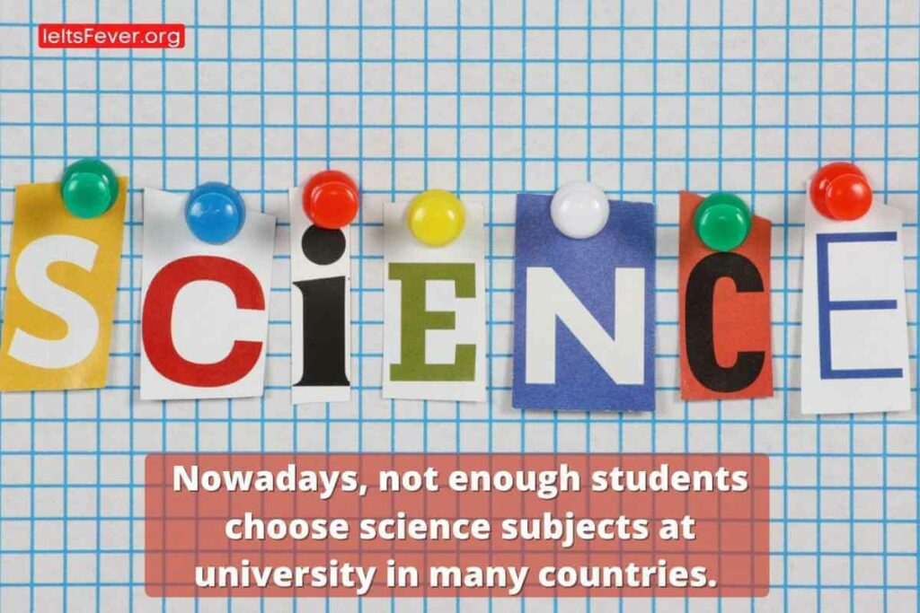 Nowadays, not enough students choose science subjects at university in many countries. What are the reasons for this problem? What are the effects on the society?