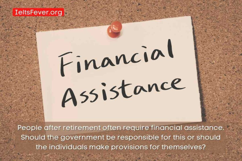 People after retirement often require financial assistance. Should the government be responsible for this or should the individuals make provisions for themselves_ (1)