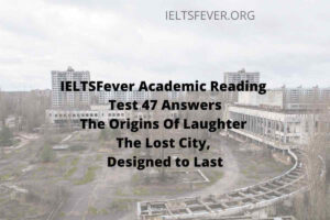 IELTSFever Academic Reading Test 47 Answers ( Passage 1 The Origins Of Laughter, Passage 2 The Lost City, Passage 3 Designed to Last)