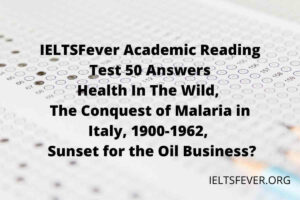 IELTSFever Academic Reading Test 50 Answers ( Passage 1 Health In The Wild, Passage 2 The Conquest of Malaria in Italy, 1900-1962, Passage 3 Sunset for the Oil Business?